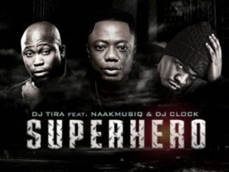 DJ Tira ft NaakMusiQ & DJ Clock – SuperHero mp3 download