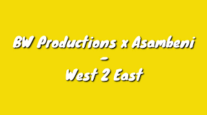 BW Productions x Asambeni – West 2 East mp3 download