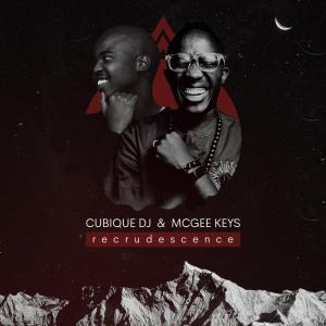 Cubique DJ & McGee Keys – Recrudescence Mp3 download