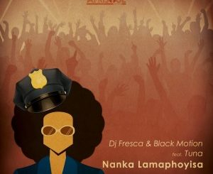 DJ Fresca & Black Motion – Nanka Lamaphoyisa (feat. Tuna) Mp3 dowload