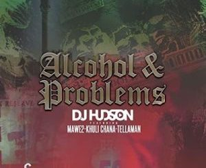 DJ Hudson – Alcohol and Problems Ft. Mawe2 & Khuli Chana mp3 download