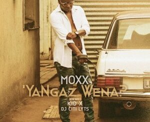 Moxx – Ya Ngaz Wena Ft. Kid X & DJ Citi Lyts mp3 download