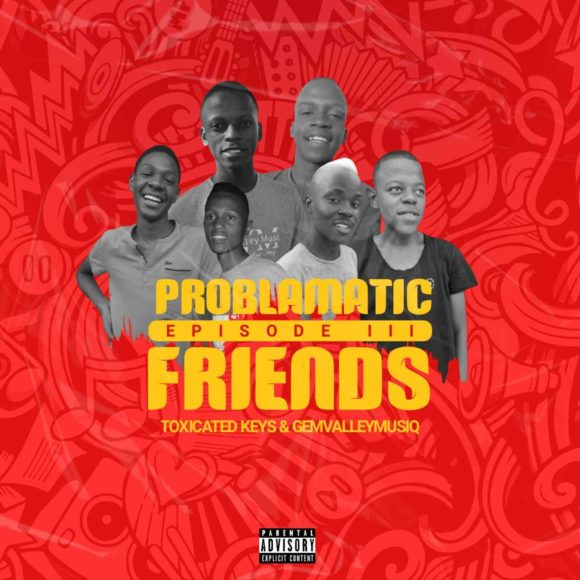 Toxicated Keys & Gem Valley Musiq – Problematic Friends Episode III