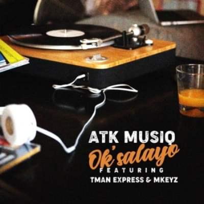 ATK Musiq – Ok'salayo Ft. Tman Xpress & Mkeyz Mp3 Download
