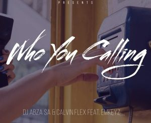 Dj Abza SA & Calvin Flex – Who You Calling Ft. EmKeyz mp3 download