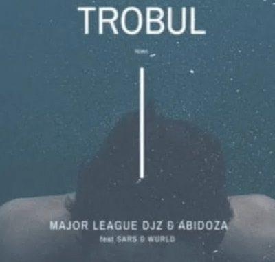 Major League Djz & Abidoza – Trobul (Amapiano Remix) Ft. Sars & Wurld