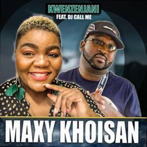 Maxy Khoisan – Kwenzenjani Ft. DJ Call Me