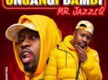 Mr JazziQ – Ungangi Bambi (ft. Khanyisa) mp3 download